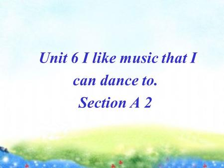 Unit 6 I like music that I can dance to. Section A 2.