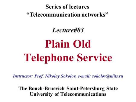 "Lecture#03 Plain Old Telephone Service The Bonch-Bruevich Saint-Petersburg State University of Telecommunications Series of lectures ""Telecommunication."