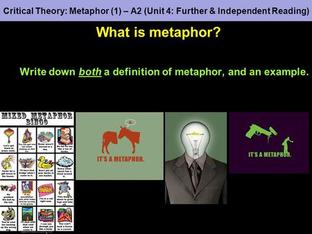Critical Theory: Metaphor (1) – A2 (Unit 4: Further & Independent Reading) What is metaphor? Write down both a definition of metaphor, and an example.