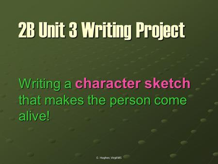 G. Hughes, Virgil MS 2B Unit 3 Writing Project Writing a character sketch that makes the person come alive!