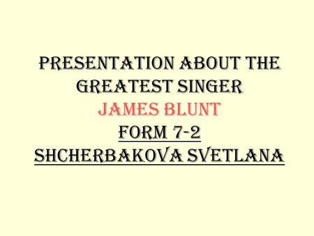 Presentation about the greatest singer James Blunt form 7-2 Shcherbakova Svetlana.