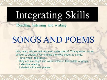 Integrating Skills Reading, listening and writing SONGS AND POEMS Why read, and sometimes even write poetry? That question is not difficult to answer if.