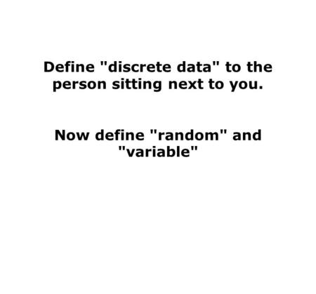 Define discrete data to the person sitting next to you. Now define random and variable
