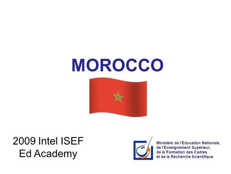MOROCCO 2009 Intel ISEF Ed Academy Ministère de l'Education Nationale, de l'Enseignement Supérieur, de la Formation des Cadres et de la Recherche Scientifique.