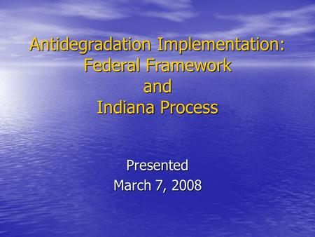 Antidegradation Implementation: Federal Framework and Indiana Process Presented March 7, 2008.
