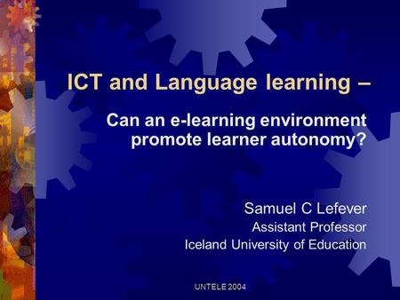 UNTELE 2004 ICT and Language learning – Can an e-learning environment promote learner autonomy? Samuel C Lefever Assistant Professor Iceland University.