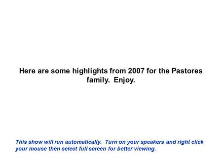 Here are some highlights from 2007 for the Pastores family. Enjoy. This show will run automatically. Turn on your speakers and right click your mouse.