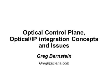 Optical Control Plane, Optical/IP integration Concepts and Issues Greg Bernstein Greg Bernstein
