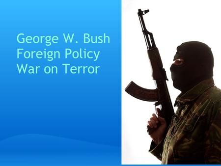 George W. Bush Foreign Policy War on Terror. 9/11 September 11, 2001. 19 al-Qaeda terrorists. Four passenger airliners. Two succesful suicide attacks.