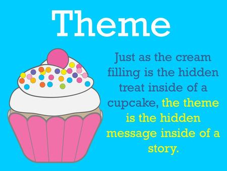 Theme Just as the cream filling is the hidden treat inside of a cupcake, the theme is the hidden message inside of a story.