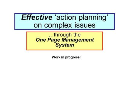 Effective 'action planning' on complex issues …through the One Page Management System Work in progress!