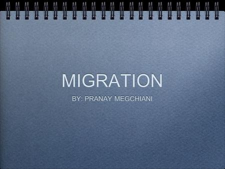 "MIGRATION BY: PRANAY MEGCHIANI. WHAT IS MIGRATION ""The movement of persons from one country or locality to another."""