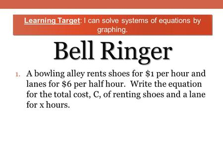 Bell Ringer 1. A bowling alley rents shoes for $1 per hour and lanes for $6 per half hour. Write the equation for the total cost, C, of renting shoes and.