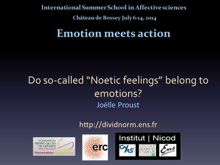 "Do so-called ""Noetic feelings"" belong to emotions? Joëlle Proust  International Summer School in Affective sciences Château de Bossey."