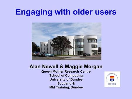 Engaging with older users Alan Newell & Maggie Morgan Queen Mother Research Centre School of Computing University of Dundee Scotland & MM Training, Dundee.