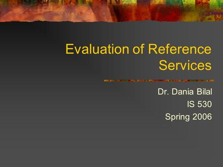 Evaluation of Reference Services Dr. Dania Bilal IS 530 Spring 2006.