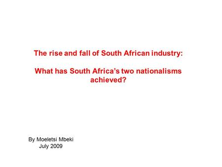 The rise and fall of South African industry: What has South Africa's two nationalisms achieved? By Moeletsi Mbeki July 2009.