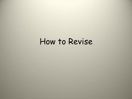 How to Revise. Help! I don't know how to revise!