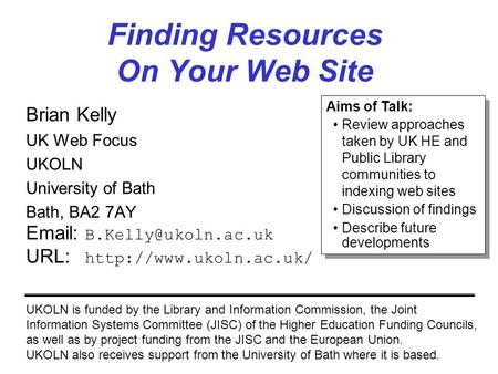 Finding Resources On Your Web Site Brian Kelly UK Web Focus UKOLN University of Bath Bath, BA2 7AY   URL: