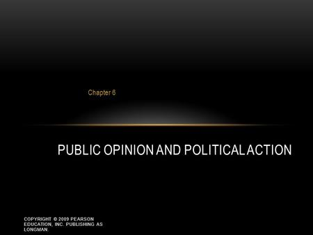 COPYRIGHT © 2009 PEARSON EDUCATION, INC. PUBLISHING AS LONGMAN. Chapter 6 PUBLIC OPINION AND POLITICAL ACTION.