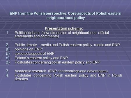 ENP from the Polish perspective. Core aspects of Polish eastern neighbourhood policy Presentation scheme: 1. Political debate: (new dimension of neighbourhood,