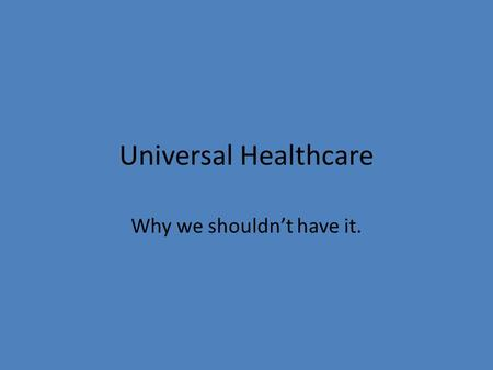 "Universal Healthcare Why we shouldn't have it.. Intro Universal healthcare entitles Americans to ""free"" healthcare that is regulated by the government."