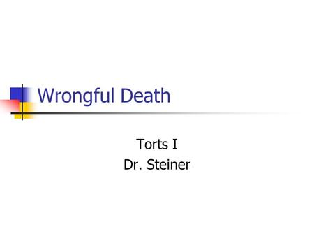 "Wrongful Death Torts I Dr. Steiner. Wrongful Death ""Legal interpretation takes place in a field of pain and death."" --Robert Cover."