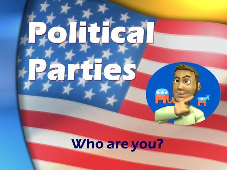 Political Parties Who are you?. Political Basics The 2 main parties in the U.S. are Republicans and Democrats. EVERYTHING has a trade-off! You don't have.