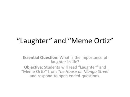 """Laughter"" and ""Meme Ortiz"" Essential Question: What is the importance of laughter in life? Objective: Students will read ""Laughter"" and ""Meme Ortiz"" from."