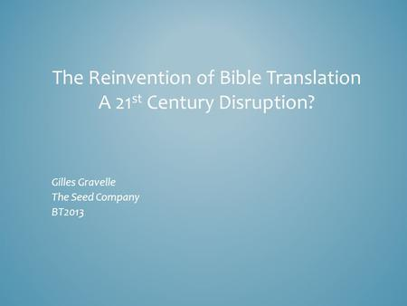 The Reinvention of Bible Translation A 21 st Century Disruption? Gilles Gravelle The Seed Company BT2013.