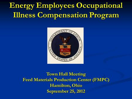 Energy Employees Occupational Illness Compensation Program Town Hall Meeting Feed Materials Production Center (FMPC) Hamilton, Ohio September 25, 2012.