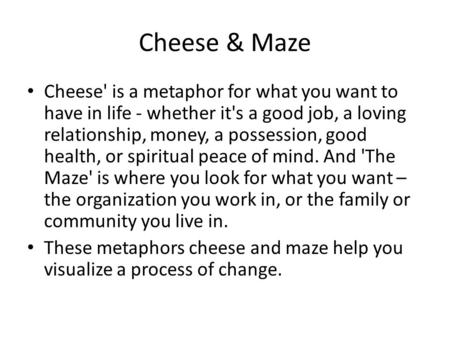 Cheese & Maze Cheese' is a metaphor for what you want to have in life - whether it's a good job, a loving relationship, money, a possession, good health,