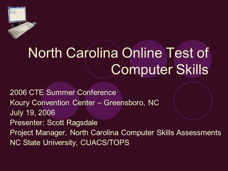 North Carolina Online Test of Computer Skills 2006 CTE Summer Conference Koury Convention Center – Greensboro, NC July 19, 2006 Presenter: Scott Ragsdale.