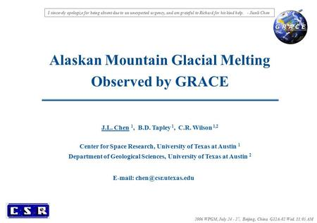 Alaskan Mountain Glacial Melting Observed by GRACE 2006 WPGM, July 24 - 27, Beijing, China G32A-02 Wed. 11:05 AM J.L. Chen 1, B.D. Tapley 1, C.R. Wilson.
