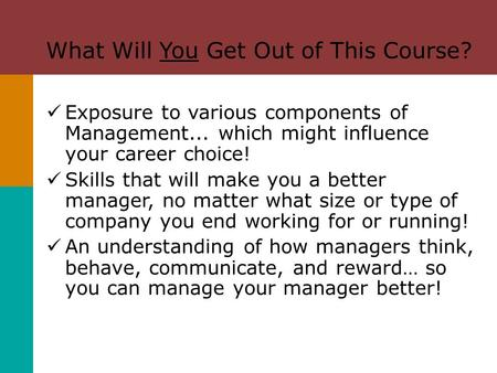 What Will You Get Out of This Course? Exposure to various components of Management... which might influence your career choice! Skills that will make you.