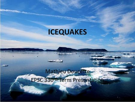 ICEQUAKES Mathieu Doucette EPSC 330 – Term Presentation.