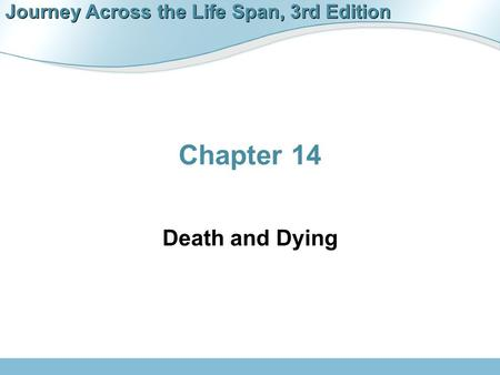 Journey Across the Life Span, 3rd Edition Chapter 14 Death and Dying.