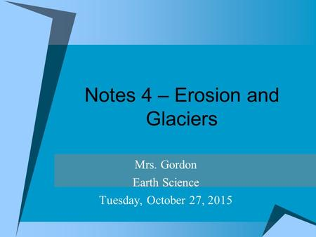 Notes 4 – Erosion and Glaciers Mrs. Gordon Earth Science Tuesday, October 27, 2015.