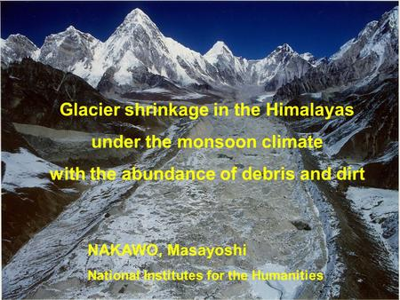 Glacier shrinkage in the Himalayas under the monsoon climate with the abundance of debris and dirt NAKAWO, Masayoshi National Institutes for the Humanities.