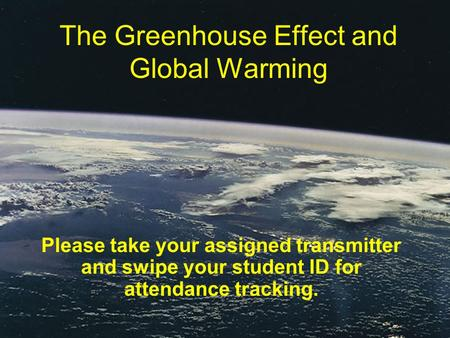 The Greenhouse Effect and Global Warming Please take your assigned transmitter and swipe your student ID for attendance tracking.