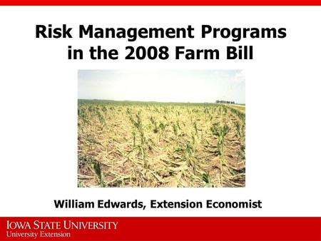 Risk Management Programs in the 2008 Farm Bill William Edwards, Extension Economist.