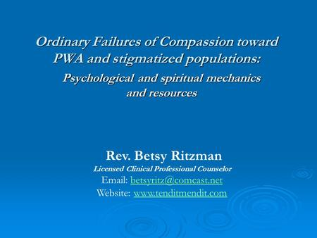 Ordinary Failures of Compassion toward PWA and stigmatized populations: Psychological and spiritual mechanics and resources Rev. Betsy Ritzman Licensed.