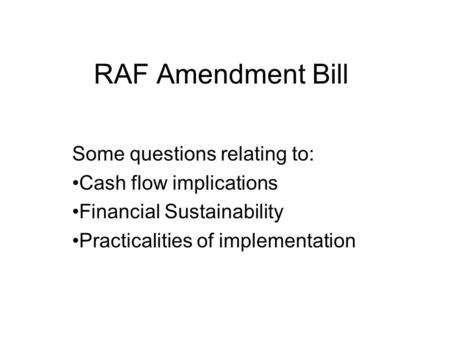 RAF Amendment Bill Some questions relating to: Cash flow implications Financial Sustainability Practicalities of implementation.