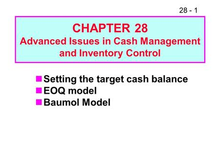 28 - 1 CHAPTER 28 Advanced Issues in Cash Management and Inventory Control Setting the target cash balance EOQ model Baumol Model.