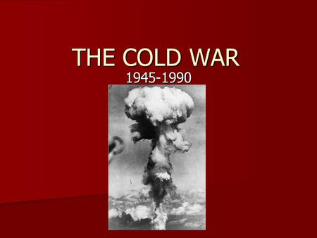 THE COLD WAR 1945-1990. The Cold War Cold War- A war of tension and the ideas of Capitalism (USA) vs. Communism (USSR) Cold War- A war of tension.