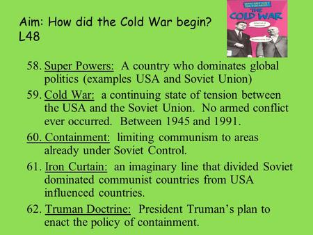 Aim: How did the Cold War begin? L48 58.Super Powers: A country who dominates global politics (examples USA and Soviet Union) 59.Cold War: a continuing.