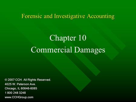 Forensic and Investigative Accounting Chapter 10 Commercial Damages © 2007 CCH. All Rights Reserved. 4025 W. Peterson Ave. Chicago, IL 60646-6085 1 800.