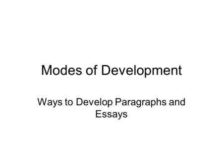 Modes of Development Ways to Develop Paragraphs and Essays.