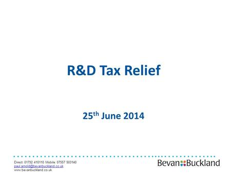 Direct: 01792 410110 Mobile: 07557 503140  ………………………………....………….. R&D Tax Relief 25 th June 2014.