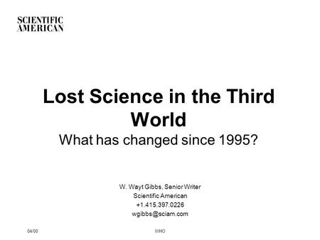 04/00WHO Lost Science in the Third World What has changed since 1995? W. Wayt Gibbs, Senior Writer Scientific American +1.415.397.0226